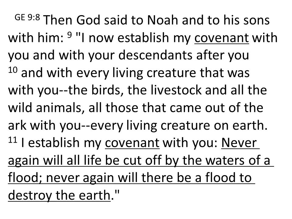 GE 9:8 Then God said to Noah and to his sons with him: 9 I now establish my covenant with you and with your descendants after you 10 and with every living creature that was with you--the birds, the livestock and all the wild animals, all those that came out of the ark with you--every living creature on earth.