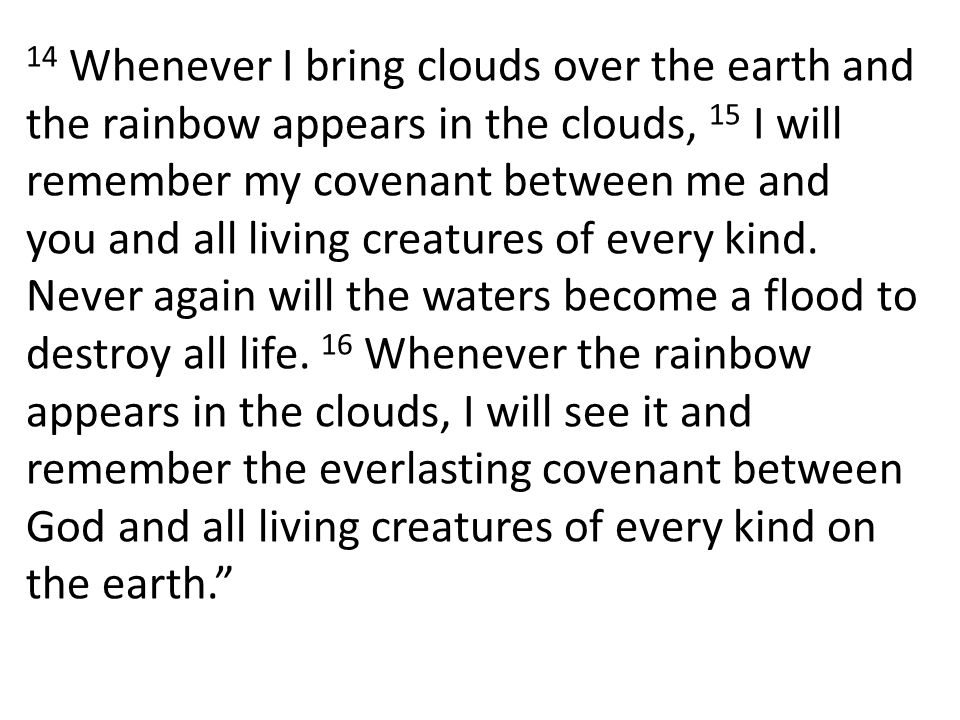 14 Whenever I bring clouds over the earth and the rainbow appears in the clouds, 15 I will remember my covenant between me and you and all living creatures of every kind.