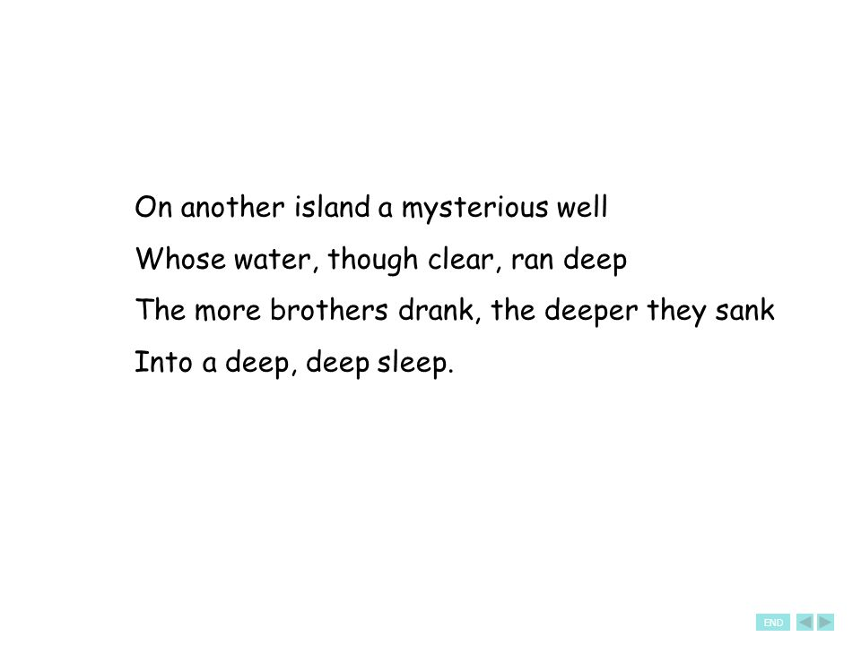 On another island a mysterious well Whose water, though clear, ran deep The more brothers drank, the deeper they sank Into a deep, deep sleep.