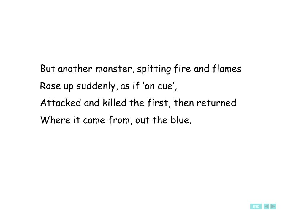 But another monster, spitting fire and flames Rose up suddenly, as if 'on cue', Attacked and killed the first, then returned Where it came from, out the blue.