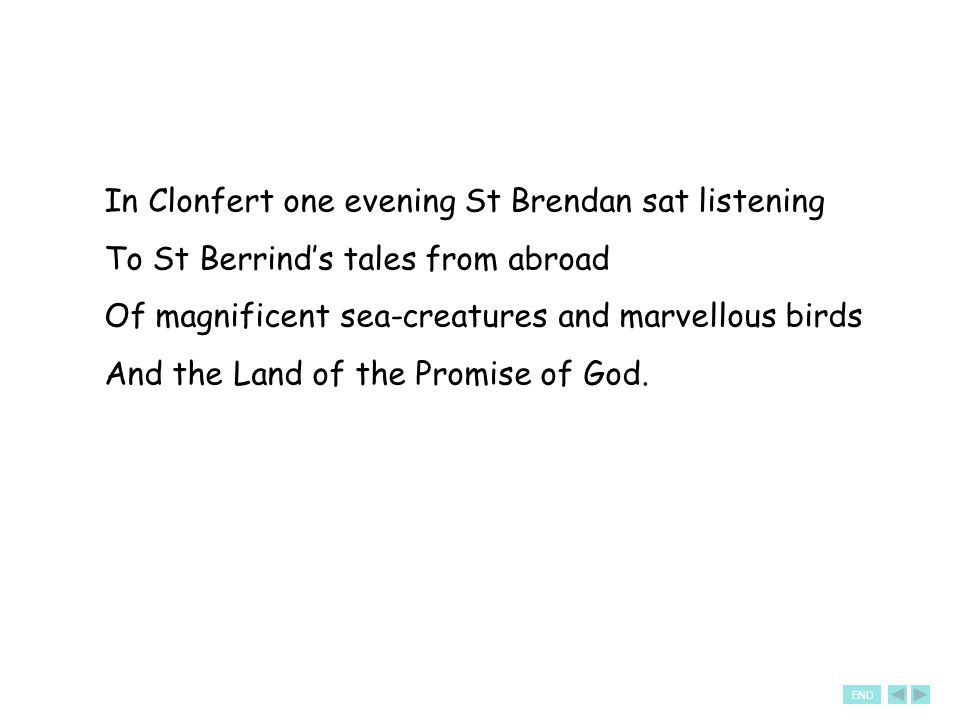 In Clonfert one evening St Brendan sat listening To St Berrind's tales from abroad Of magnificent sea-creatures and marvellous birds And the Land of the Promise of God.