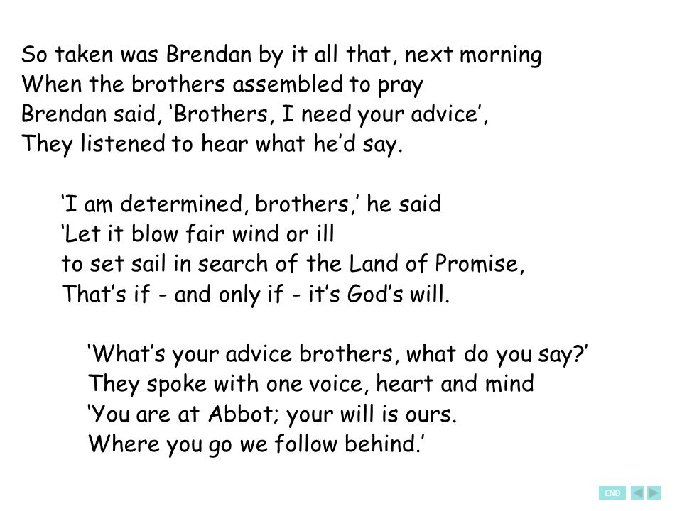 So taken was Brendan by it all that, next morning When the brothers assembled to pray Brendan said, 'Brothers, I need your advice', They listened to hear what he'd say.