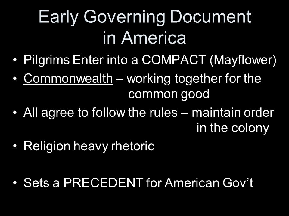 Early Governing Document in America Pilgrims Enter into a COMPACT (Mayflower) Commonwealth – working together for the common good All agree to follow the rules – maintain order in the colony Religion heavy rhetoric Sets a PRECEDENT for American Gov't