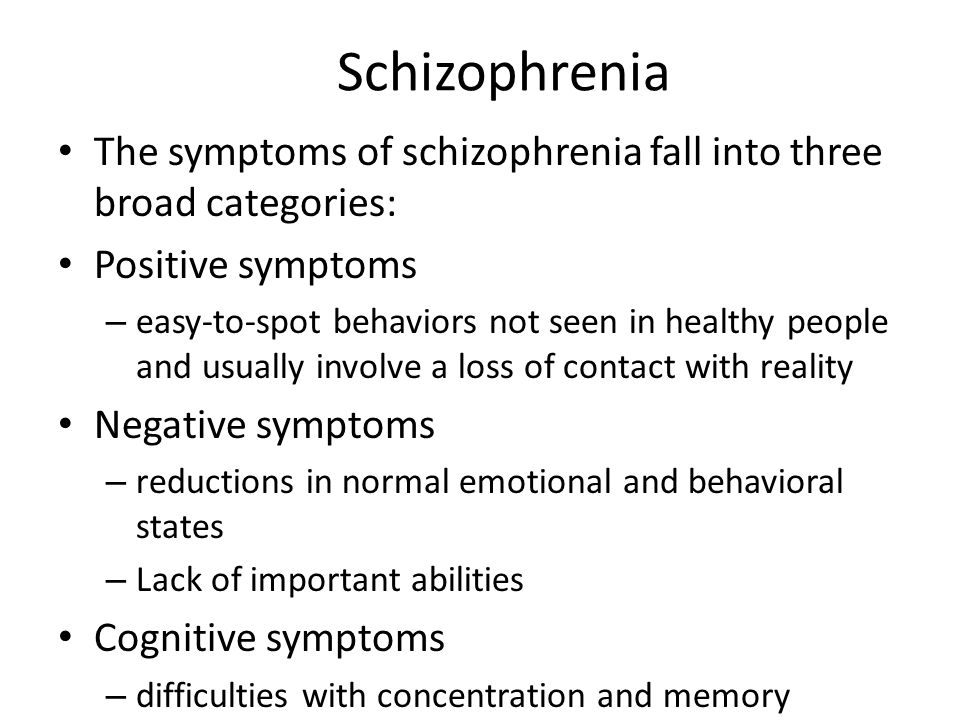 The symptoms of schizophrenia fall into three broad categories: Positive symptoms – easy-to-spot behaviors not seen in healthy people and usually involve a loss of contact with reality Negative symptoms – reductions in normal emotional and behavioral states – Lack of important abilities Cognitive symptoms – difficulties with concentration and memory Schizophrenia
