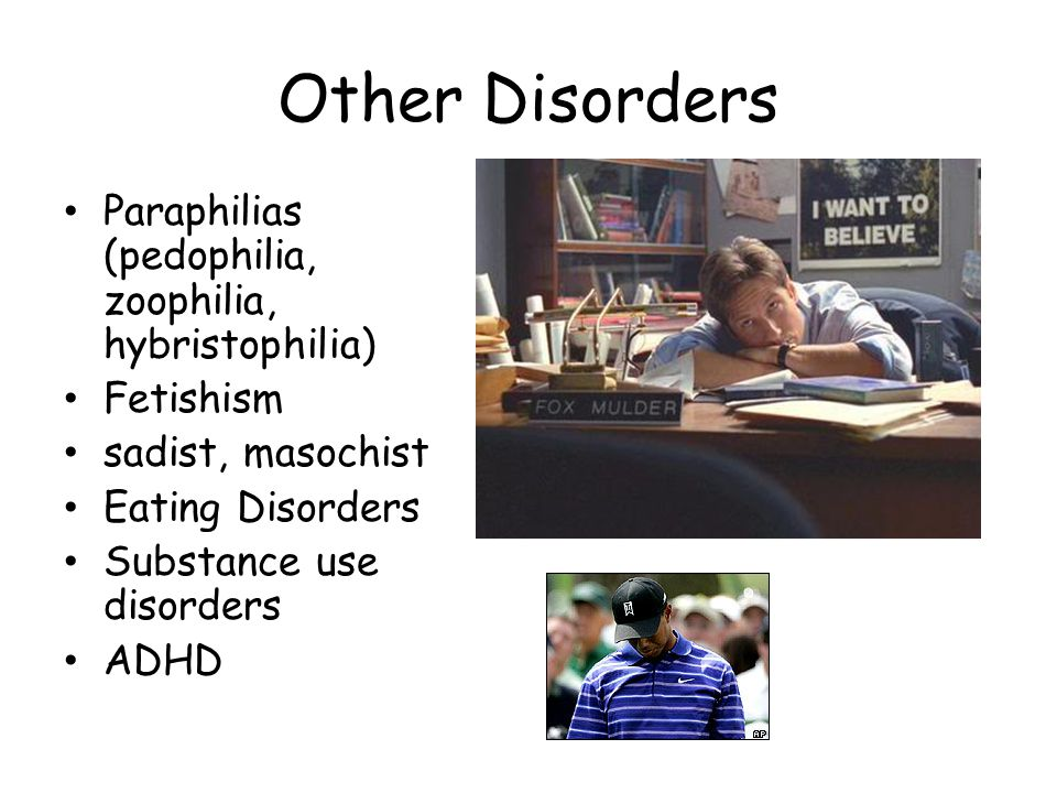 Other Disorders Paraphilias (pedophilia, zoophilia, hybristophilia) Fetishism sadist, masochist Eating Disorders Substance use disorders ADHD