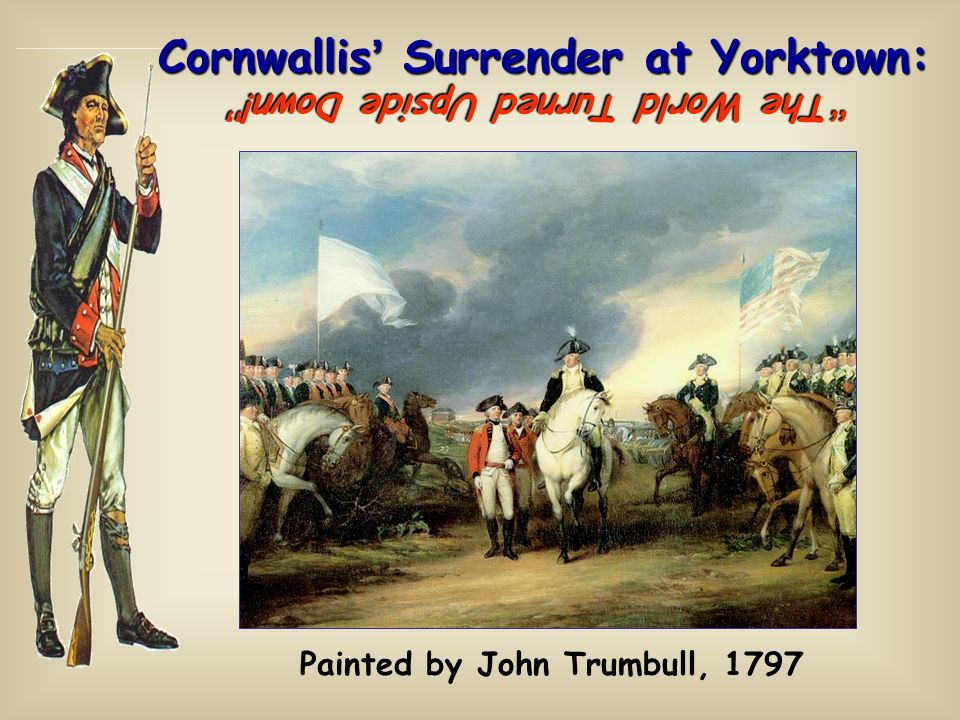 Cornwallis ' Surrender at Yorktown: Painted by John Trumbull, 1797 The World Turned Upside Down!