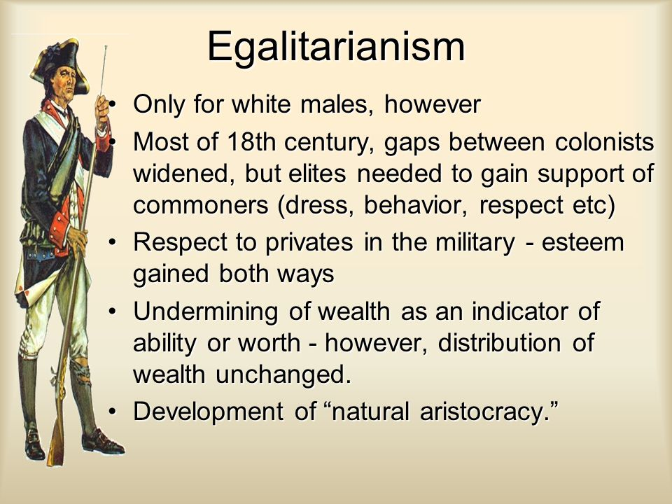 Egalitarianism Only for white males, howeverOnly for white males, however Most of 18th century, gaps between colonists widened, but elites needed to gain support of commoners (dress, behavior, respect etc)Most of 18th century, gaps between colonists widened, but elites needed to gain support of commoners (dress, behavior, respect etc) Respect to privates in the military - esteem gained both waysRespect to privates in the military - esteem gained both ways Undermining of wealth as an indicator of ability or worth - however, distribution of wealth unchanged.Undermining of wealth as an indicator of ability or worth - however, distribution of wealth unchanged.