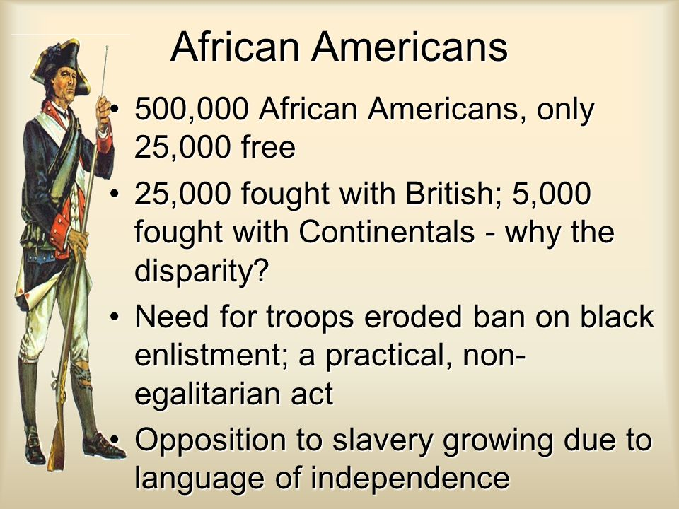 African Americans 500,000 African Americans, only 25,000 free500,000 African Americans, only 25,000 free 25,000 fought with British; 5,000 fought with Continentals - why the disparity 25,000 fought with British; 5,000 fought with Continentals - why the disparity.