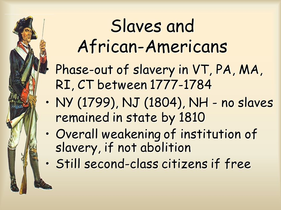 Slaves and African-Americans Phase-out of slavery in VT, PA, MA, RI, CT between 1777-1784Phase-out of slavery in VT, PA, MA, RI, CT between 1777-1784 NY (1799), NJ (1804), NH - no slaves remained in state by 1810NY (1799), NJ (1804), NH - no slaves remained in state by 1810 Overall weakening of institution of slavery, if not abolitionOverall weakening of institution of slavery, if not abolition Still second-class citizens if freeStill second-class citizens if free