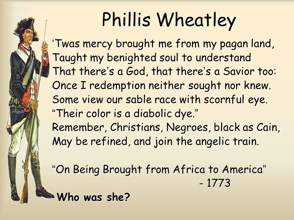 Phillis Wheatley 'Twas mercy brought me from my pagan land, Taught my benighted soul to understand That there's a God, that there's a Savior too: Once I redemption neither sought nor knew.