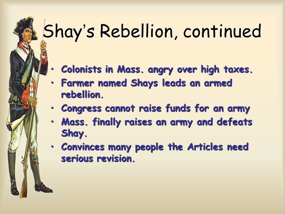 Shay's Rebellion, continued Colonists in Mass. angry over high taxes.Colonists in Mass.