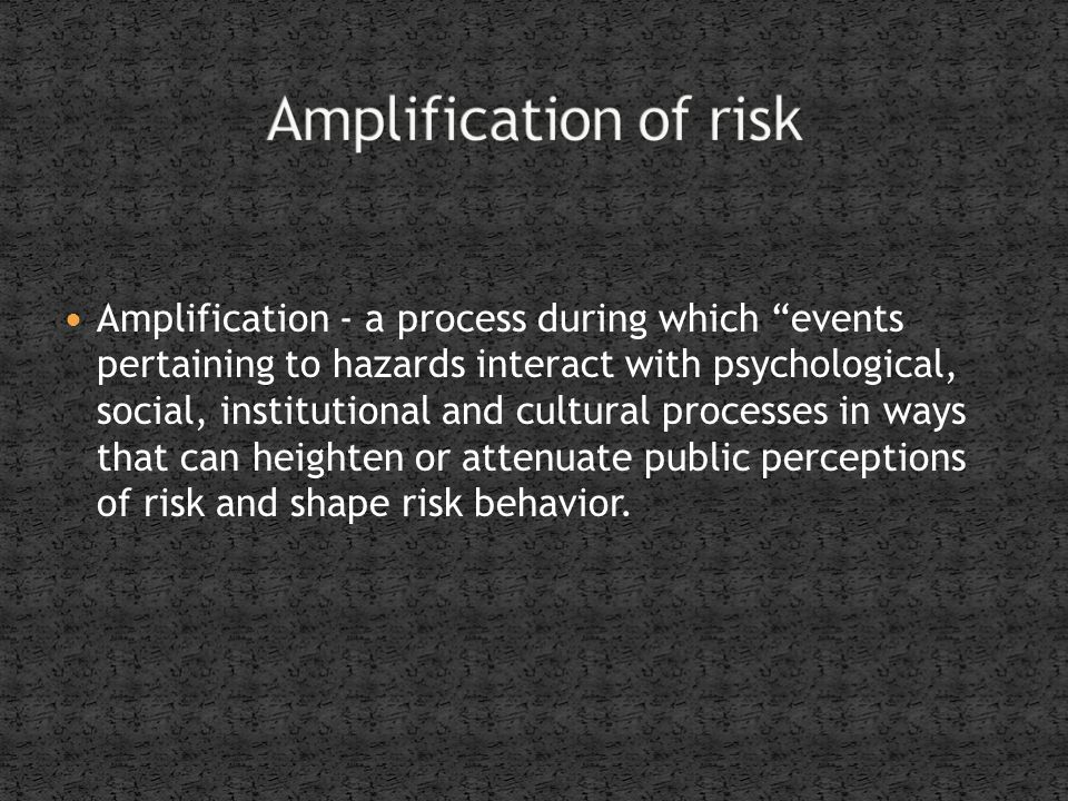 Amplification - a process during which events pertaining to hazards interact with psychological, social, institutional and cultural processes in ways that can heighten or attenuate public perceptions of risk and shape risk behavior.