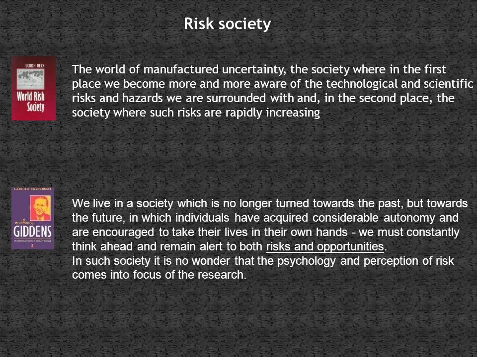 Risk society The world of manufactured uncertainty, the society where in the first place we become more and more aware of the technological and scientific risks and hazards we are surrounded with and, in the second place, the society where such risks are rapidly increasing We live in a society which is no longer turned towards the past, but towards the future, in which individuals have acquired considerable autonomy and are encouraged to take their lives in their own hands - we must constantly think ahead and remain alert to both risks and opportunities.