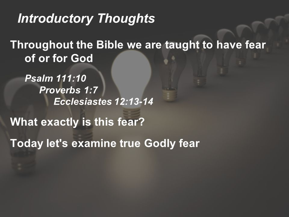 Introductory Thoughts Throughout the Bible we are taught to have fear of or for God Psalm 111:10 Proverbs 1:7 Ecclesiastes 12:13-14 What exactly is this fear.