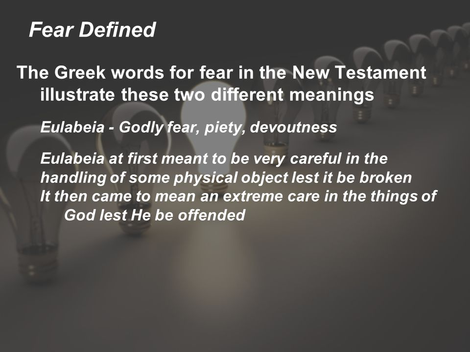 Fear Defined The Greek words for fear in the New Testament illustrate these two different meanings Eulabeia - Godly fear, piety, devoutness Eulabeia at first meant to be very careful in the handling of some physical object lest it be broken It then came to mean an extreme care in the things of God lest He be offended