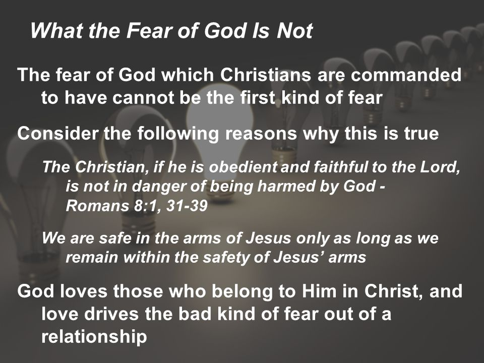 What the Fear of God Is Not The fear of God which Christians are commanded to have cannot be the first kind of fear Consider the following reasons why this is true The Christian, if he is obedient and faithful to the Lord, is not in danger of being harmed by God - Romans 8:1, 31-39 We are safe in the arms of Jesus only as long as we remain within the safety of Jesus' arms God loves those who belong to Him in Christ, and love drives the bad kind of fear out of a relationship