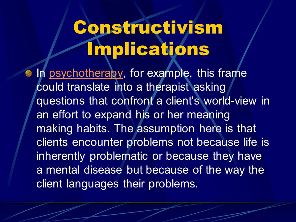 Constructivism Implications In psychotherapy, for example, this frame could translate into a therapist asking questions that confront a client s world-view in an effort to expand his or her meaning making habits.