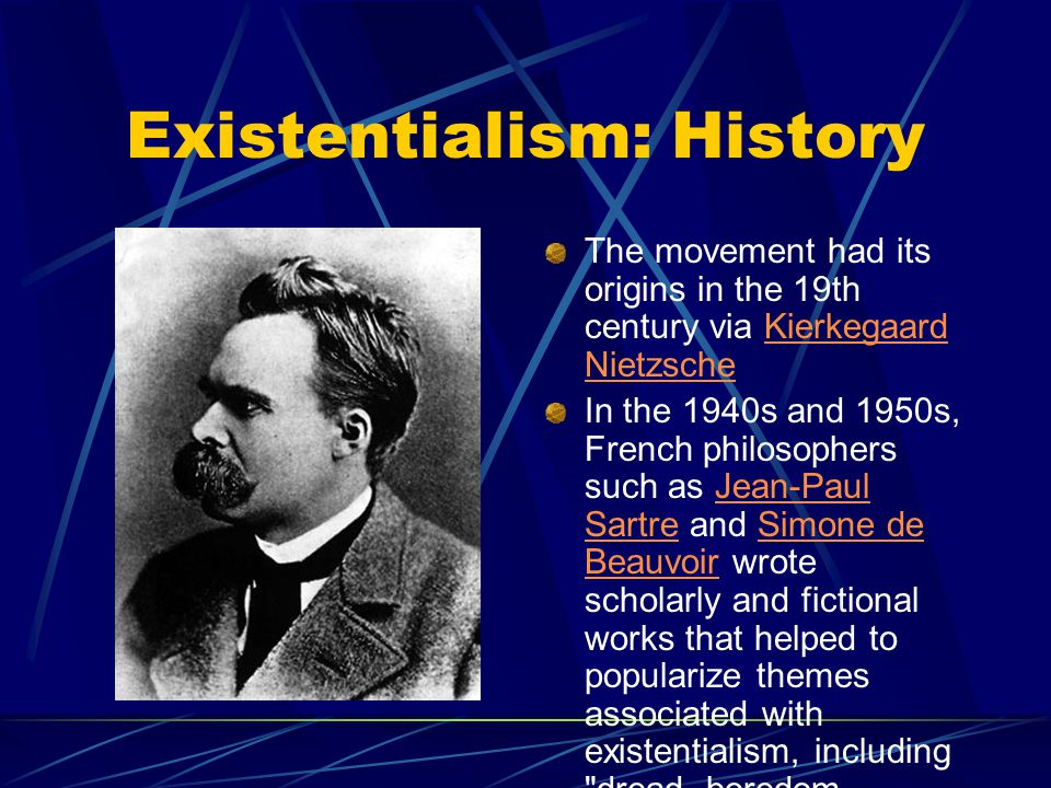 Existentialism: History The movement had its origins in the 19th century via Kierkegaard NietzscheKierkegaard Nietzsche In the 1940s and 1950s, French philosophers such as Jean-Paul Sartre and Simone de Beauvoir wrote scholarly and fictional works that helped to popularize themes associated with existentialism, including dread, boredom, alienation, the absurd, freedom, commitment, [and] nothingness .
