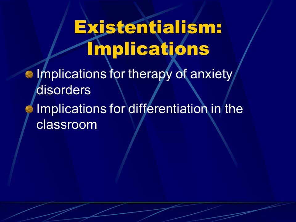 Existentialism: Implications Implications for therapy of anxiety disorders Implications for differentiation in the classroom