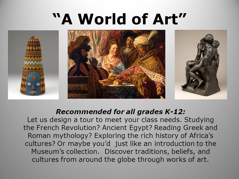 A World of Art Recommended for all grades K-12: Let us design a tour to meet your class needs.