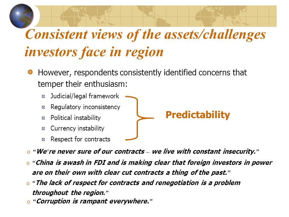 Consistent views of the assets/challenges investors face in region Respondents identified strengths in the region that engender interest in investing there: –Growth (economic/population/demand) –Increasing availability of funding –Increasing transparency –Hard working/educated labor force –Labor costs still reasonable –Regulatory environment (while still problematic, better than other developing regions) –Some improvement in contract predictability