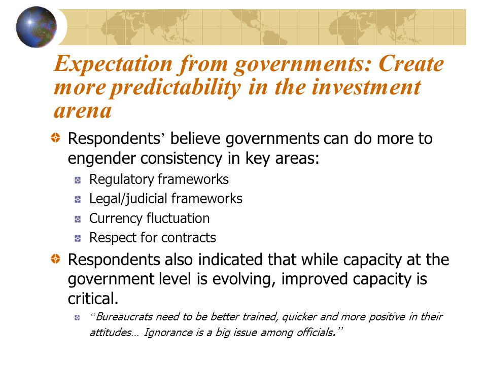 Expectation from governments: Create more predictability in the investment arena While investors recognize governments ' limitations, research suggests that they would be more likely to invest if governments worked to create more predictable and consistent business environments.