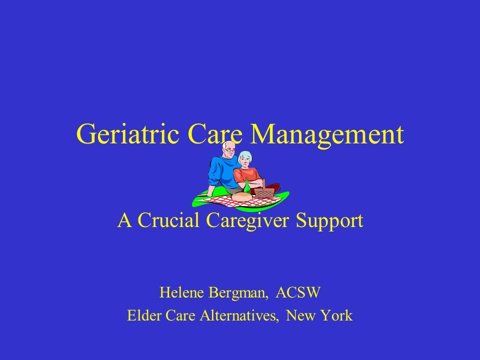 Geriatric Care Management A Crucial Caregiver Support Helene Bergman, ACSW Elder Care Alternatives, New York