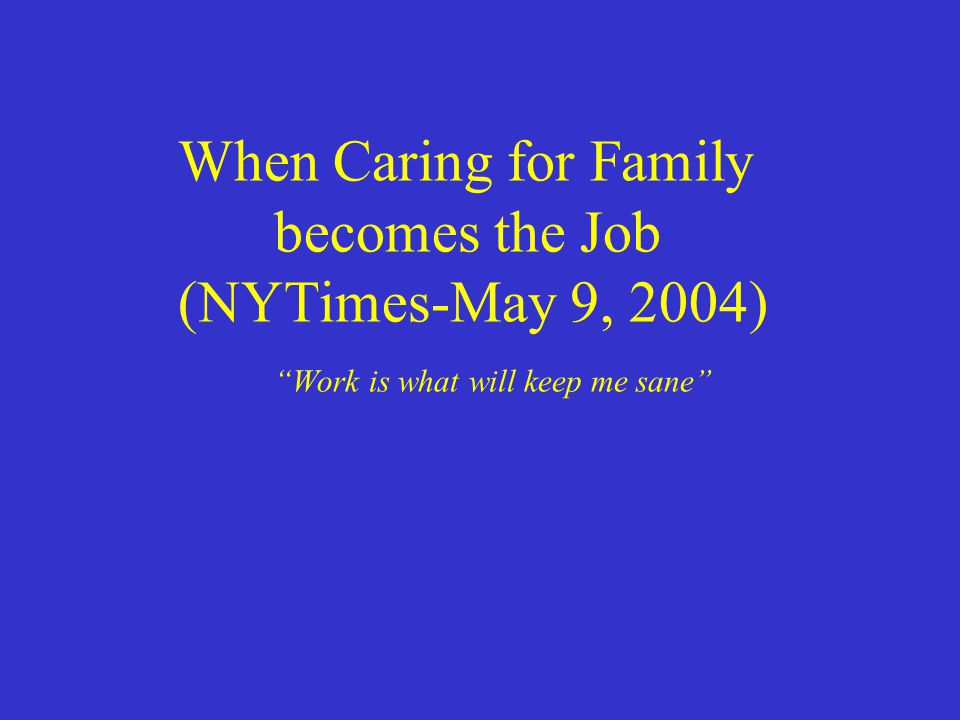 "When Caring for Family becomes the Job (NYTimes-May 9, 2004) ""Work is what will keep me sane"""