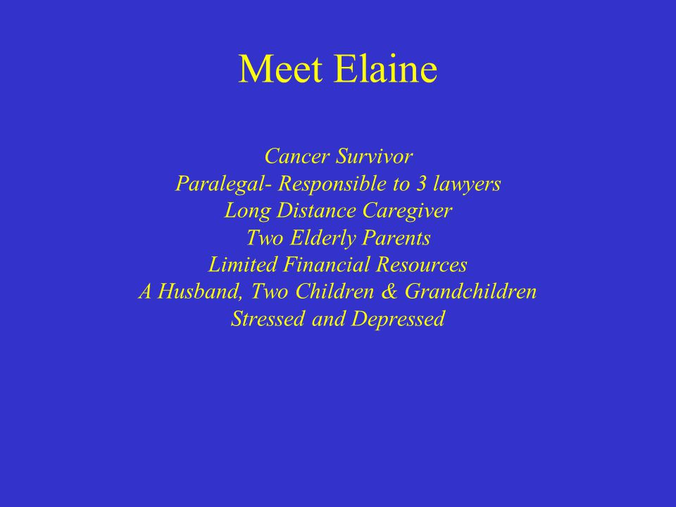 Meet Elaine Cancer Survivor Paralegal- Responsible to 3 lawyers Long Distance Caregiver Two Elderly Parents Limited Financial Resources A Husband, Two