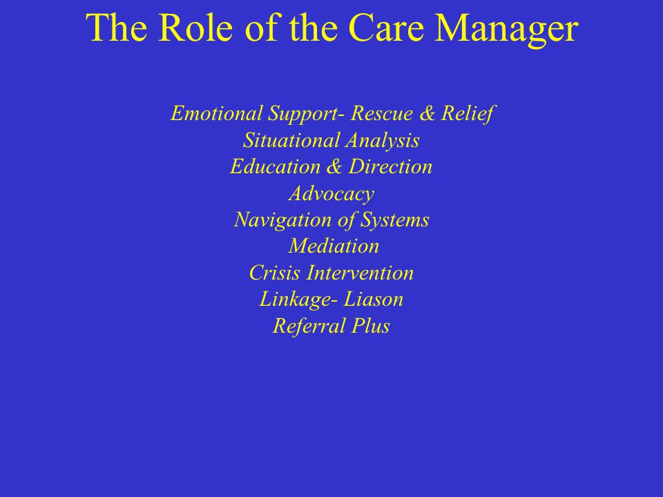 The Role of the Care Manager Emotional Support- Rescue & Relief Situational Analysis Education & Direction Advocacy Navigation of Systems Mediation Cr
