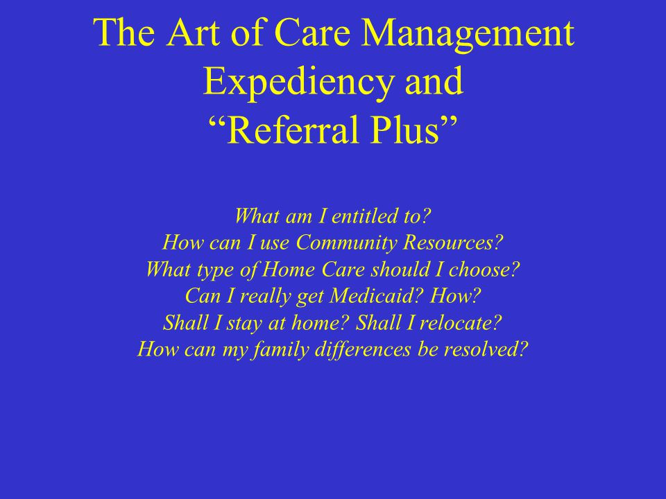 "The Art of Care Management Expediency and ""Referral Plus"" What am I entitled to? How can I use Community Resources? What type of Home Care should I ch"