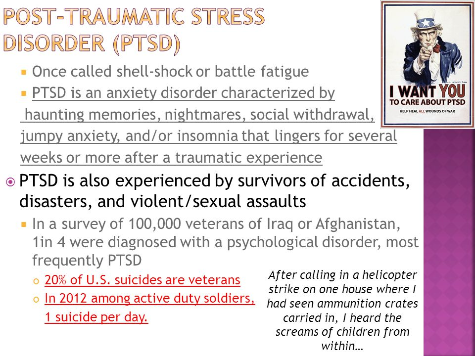  Once called shell-shock or battle fatigue  PTSD is an anxiety disorder characterized by haunting memories, nightmares, social withdrawal, jumpy anxiety, and/or insomnia that lingers for several weeks or more after a traumatic experience  PTSD is also experienced by survivors of accidents, disasters, and violent/sexual assaults  In a survey of 100,000 veterans of Iraq or Afghanistan, 1in 4 were diagnosed with a psychological disorder, most frequently PTSD 20% of U.S.