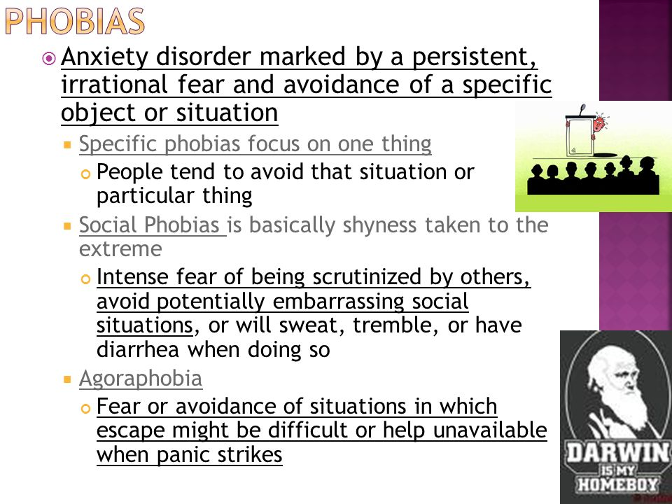  Anxiety disorder marked by a persistent, irrational fear and avoidance of a specific object or situation  Specific phobias focus on one thing People tend to avoid that situation or particular thing  Social Phobias is basically shyness taken to the extreme Intense fear of being scrutinized by others, avoid potentially embarrassing social situations, or will sweat, tremble, or have diarrhea when doing so  Agoraphobia Fear or avoidance of situations in which escape might be difficult or help unavailable when panic strikes