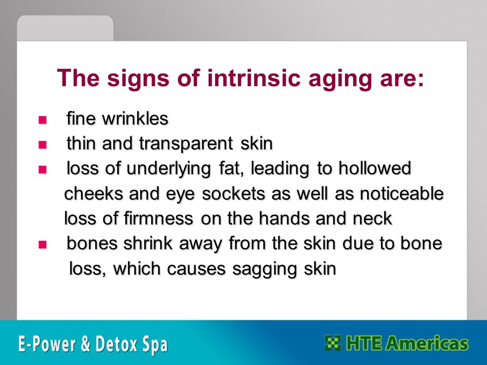 The signs of intrinsic aging are: fine wrinkles fine wrinkles thin and transparent skin thin and transparent skin loss of underlying fat, leading to hollowed loss of underlying fat, leading to hollowed cheeks and eye sockets as well as noticeable cheeks and eye sockets as well as noticeable loss of firmness on the hands and neck loss of firmness on the hands and neck bones shrink away from the skin due to bone bones shrink away from the skin due to bone loss, which causes sagging skin loss, which causes sagging skin