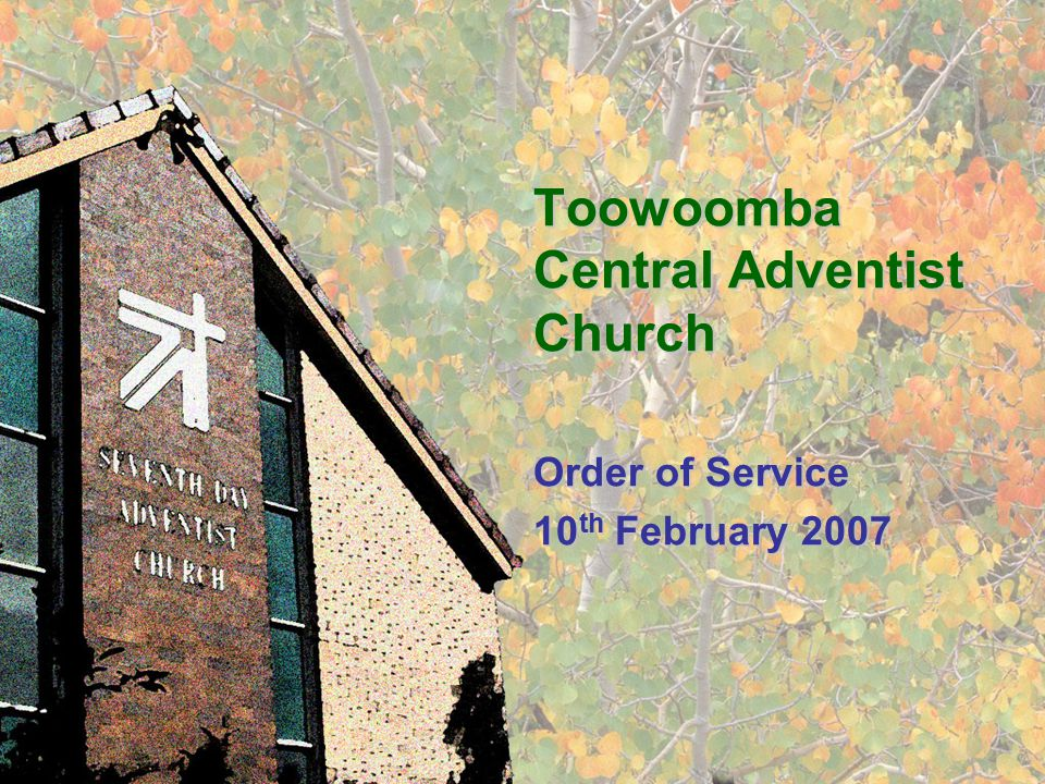 Toowoomba Central Adventist Church Order of Service 10 th February 2007