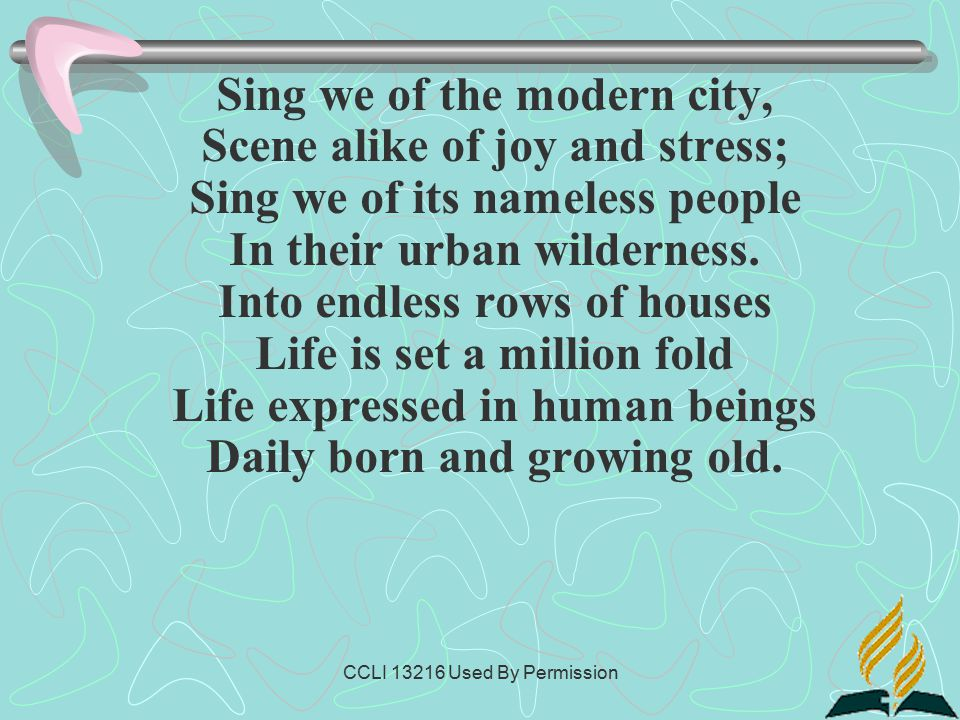 CCLI 13216 Used By Permission Sing we of the modern city, Scene alike of joy and stress; Sing we of its nameless people In their urban wilderness.
