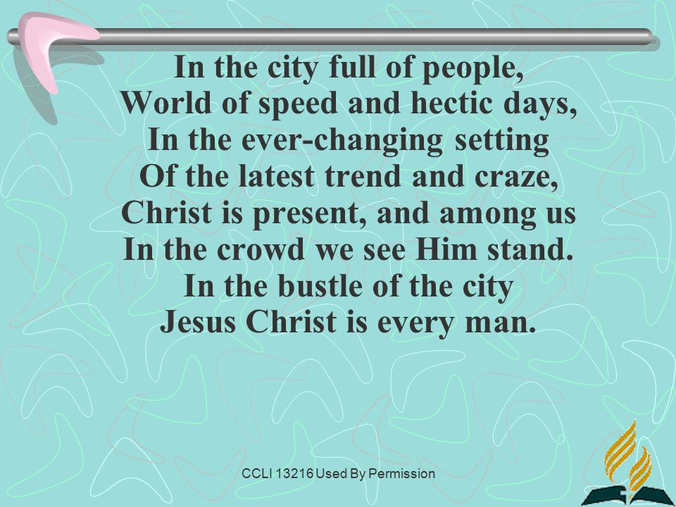 CCLI 13216 Used By Permission In the city full of people, World of speed and hectic days, In the ever-changing setting Of the latest trend and craze, Christ is present, and among us In the crowd we see Him stand.
