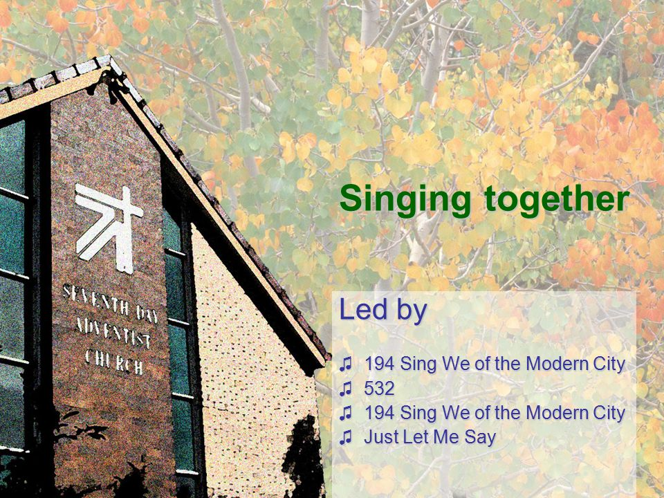 Singing together Led by ♫194 Sing We of the Modern City ♫532 ♫194 Sing We of the Modern City ♫Just Let Me Say