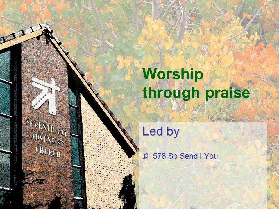 Worship through praise Led by ♫578 So Send I You