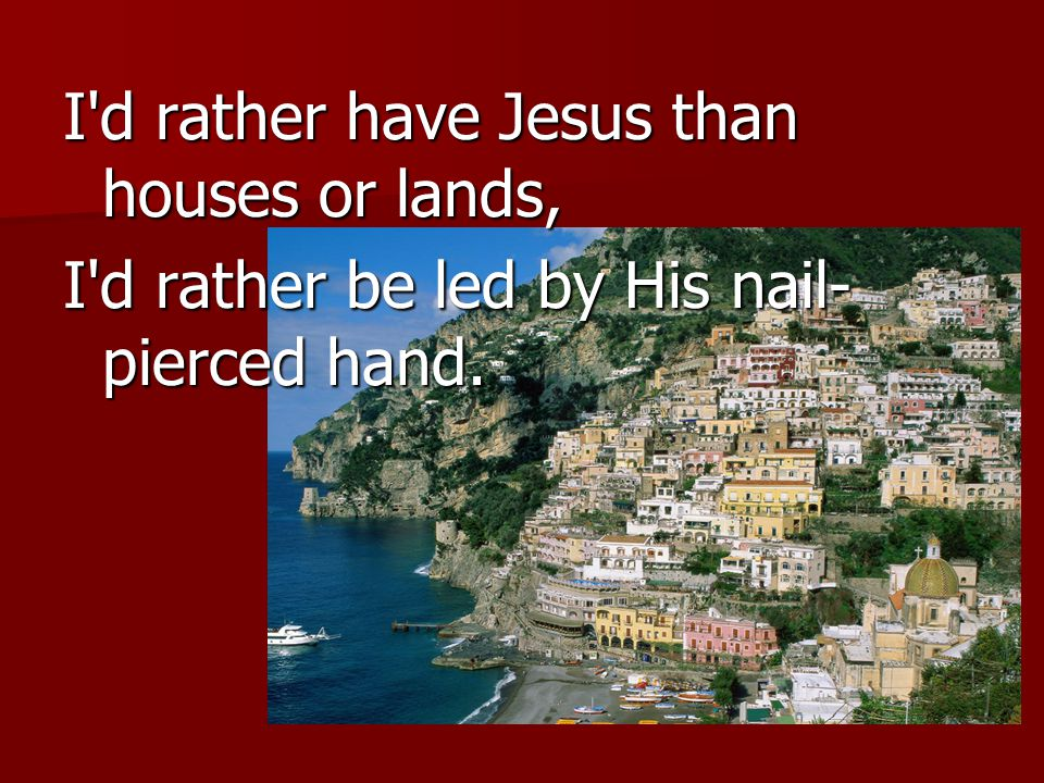 I d rather have Jesus than houses or lands, I d rather be led by His nail- pierced hand.