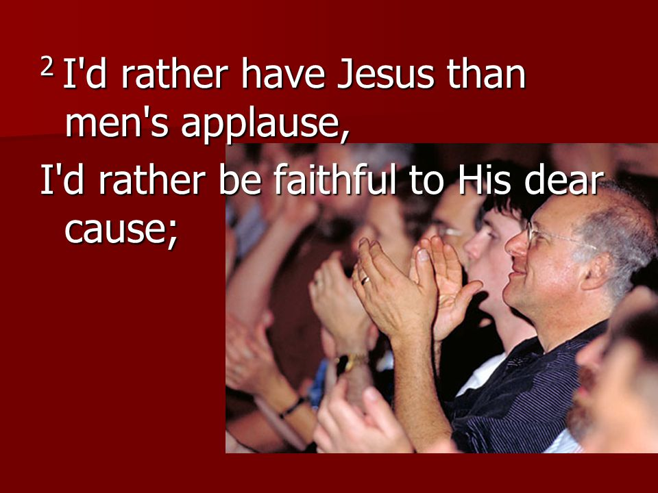 2 I d rather have Jesus than men s applause, I d rather be faithful to His dear cause;