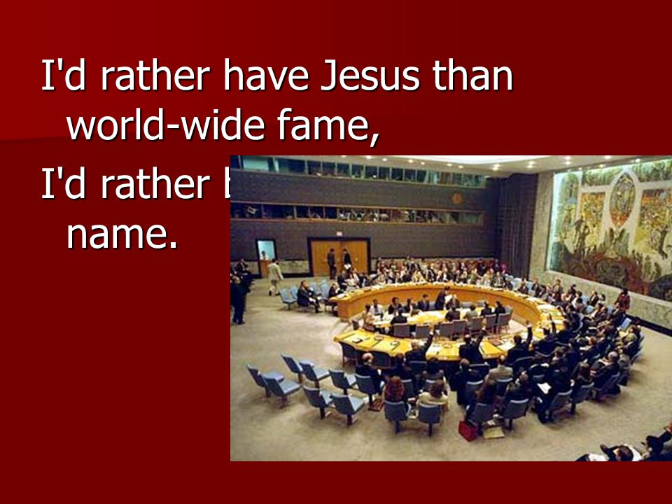 I d rather have Jesus than world-wide fame, I d rather be true to His holy name.