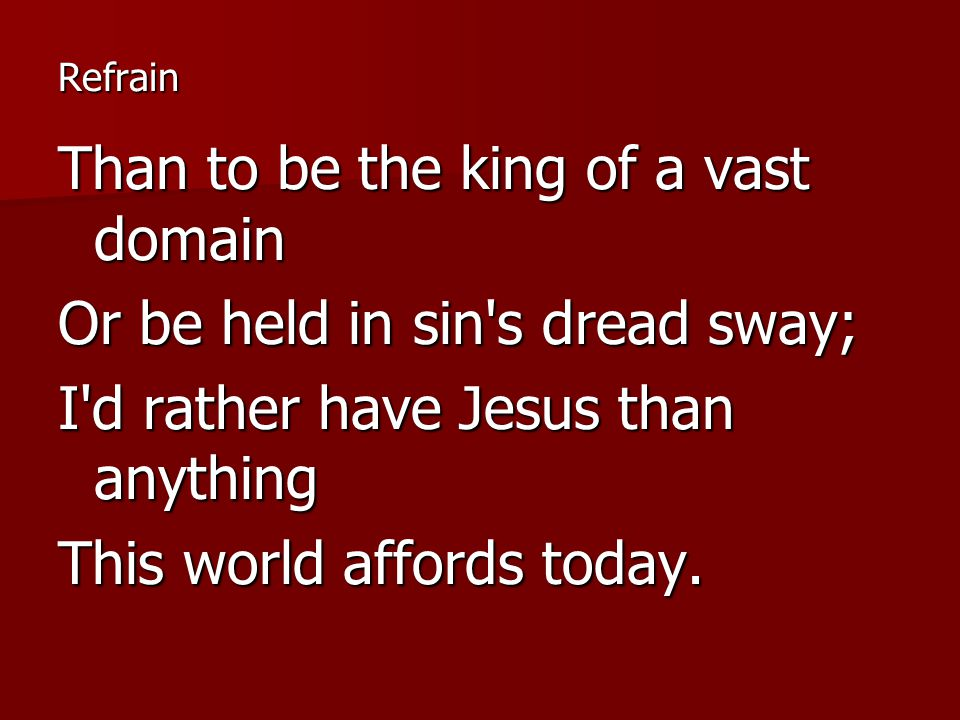 Refrain Than to be the king of a vast domain Or be held in sin s dread sway; I d rather have Jesus than anything This world affords today.