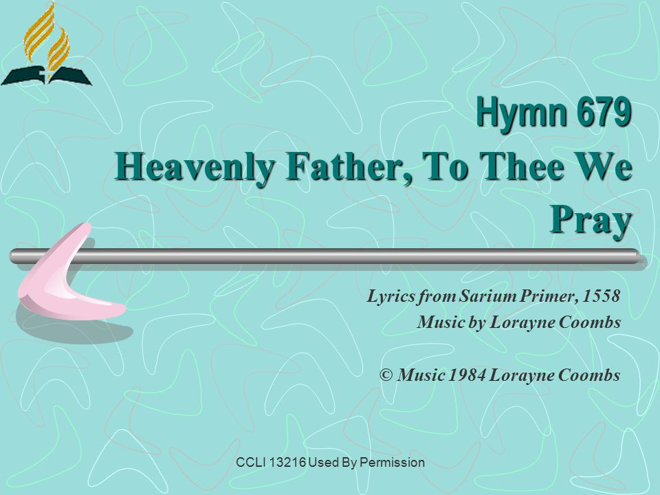 CCLI 13216 Used By Permission Hymn 679 Heavenly Father, To Thee We Pray Lyrics from Sarium Primer, 1558 Music by Lorayne Coombs © Music 1984 Lorayne Coombs