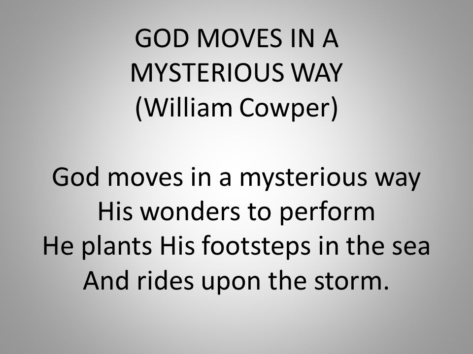 GOD MOVES IN A MYSTERIOUS WAY (William Cowper) God moves in a mysterious way His wonders to perform He plants His footsteps in the sea And rides upon