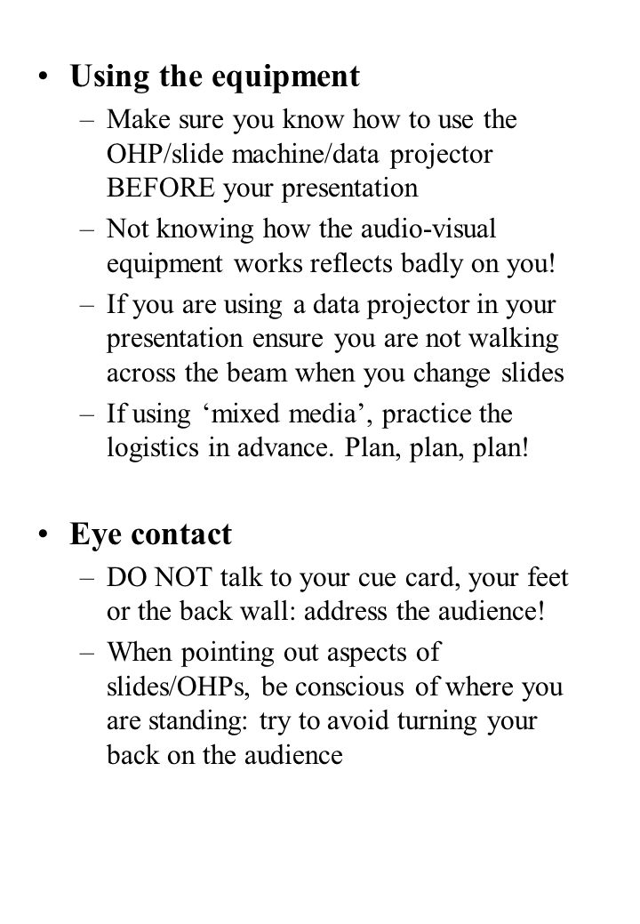 Using the equipment –Make sure you know how to use the OHP/slide machine/data projector BEFORE your presentation –Not knowing how the audio-visual equipment works reflects badly on you.