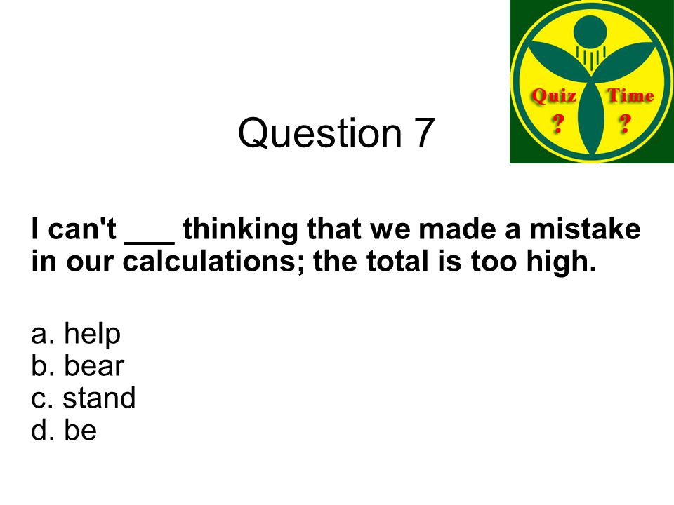 Question 7 I can t ___ thinking that we made a mistake in our calculations; the total is too high.