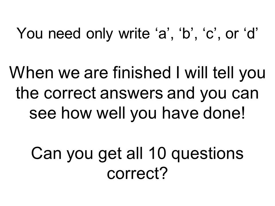 You need only write 'a', 'b', 'c', or 'd' When we are finished I will tell you the correct answers and you can see how well you have done.