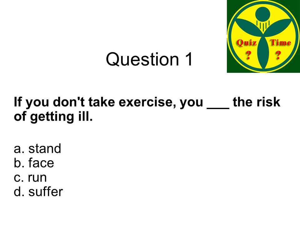 Question 1 If you don t take exercise, you ___ the risk of getting ill.