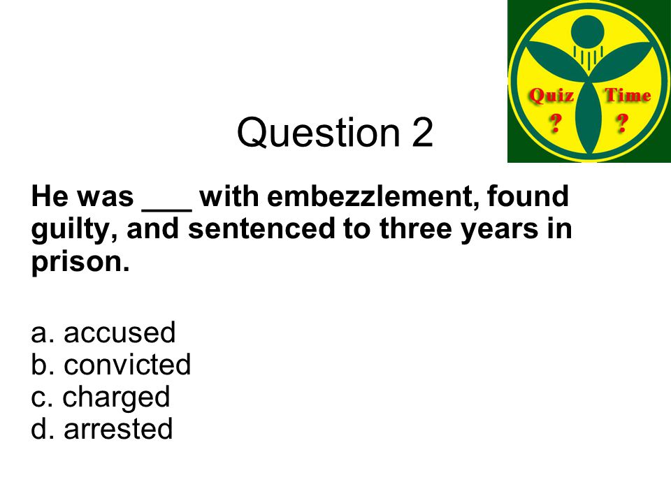 Question 2 He was ___ with embezzlement, found guilty, and sentenced to three years in prison.